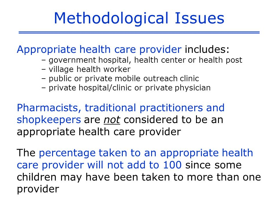 Methodological Issues Appropriate health care provider includes: – government hospital, health center or health post – village health worker – public or private mobile outreach clinic – private hospital/clinic or private physician Pharmacists, traditional practitioners and shopkeepers are not considered to be an appropriate health care provider The percentage taken to an appropriate health care provider will not add to 100 since some children may have been taken to more than one provider