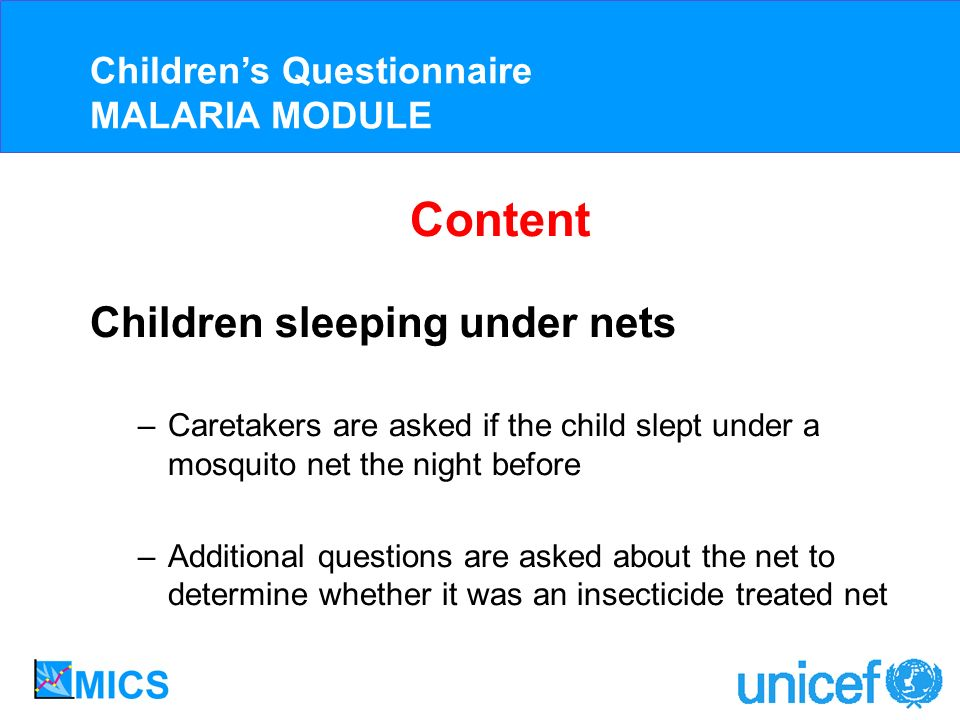Content Children sleeping under nets –Caretakers are asked if the child slept under a mosquito net the night before –Additional questions are asked about the net to determine whether it was an insecticide treated net Childrens Questionnaire MALARIA MODULE