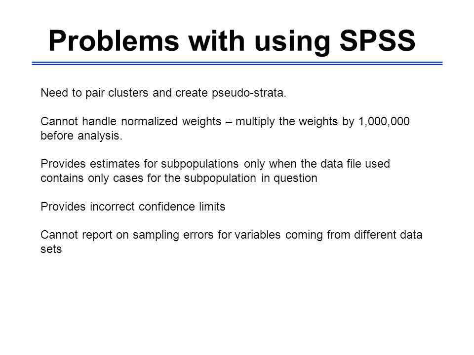Problems with using SPSS Need to pair clusters and create pseudo-strata.