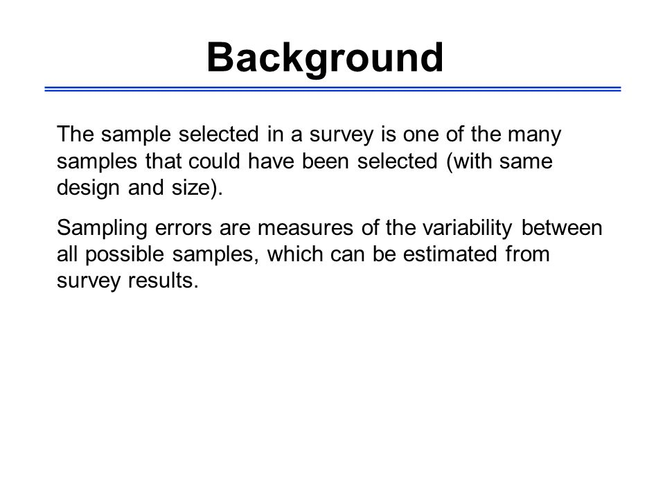 Background Calculation of sampling errors is very important; -Provides information on the reliability of your results -Tells you the ranges within which your estimates most possibly fall -Provide clues as to the sample sizes (and designs) to be selected in forthcoming surveys