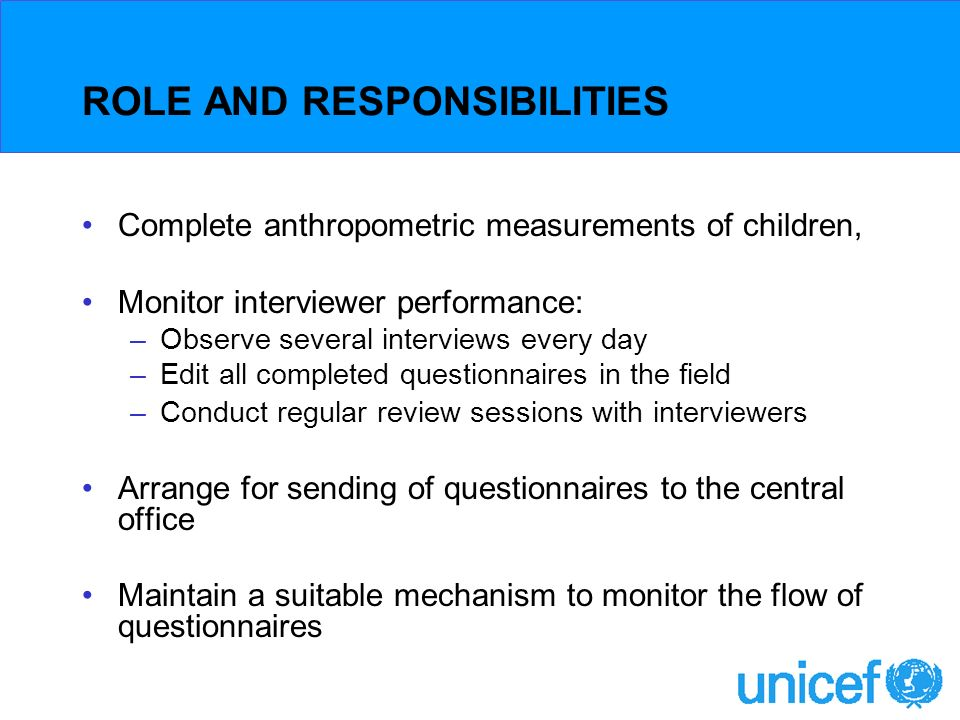 ROLE AND RESPONSIBILITIES Complete anthropometric measurements of children, Monitor interviewer performance: –Observe several interviews every day –Edit all completed questionnaires in the field –Conduct regular review sessions with interviewers Arrange for sending of questionnaires to the central office Maintain a suitable mechanism to monitor the flow of questionnaires