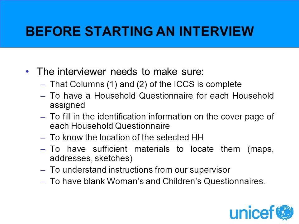 BEFORE STARTING AN INTERVIEW The interviewer needs to make sure: –That Columns (1) and (2) of the ICCS is complete –To have a Household Questionnaire for each Household assigned –To fill in the identification information on the cover page of each Household Questionnaire –To know the location of the selected HH –To have sufficient materials to locate them (maps, addresses, sketches) –To understand instructions from our supervisor –To have blank Womans and Childrens Questionnaires.