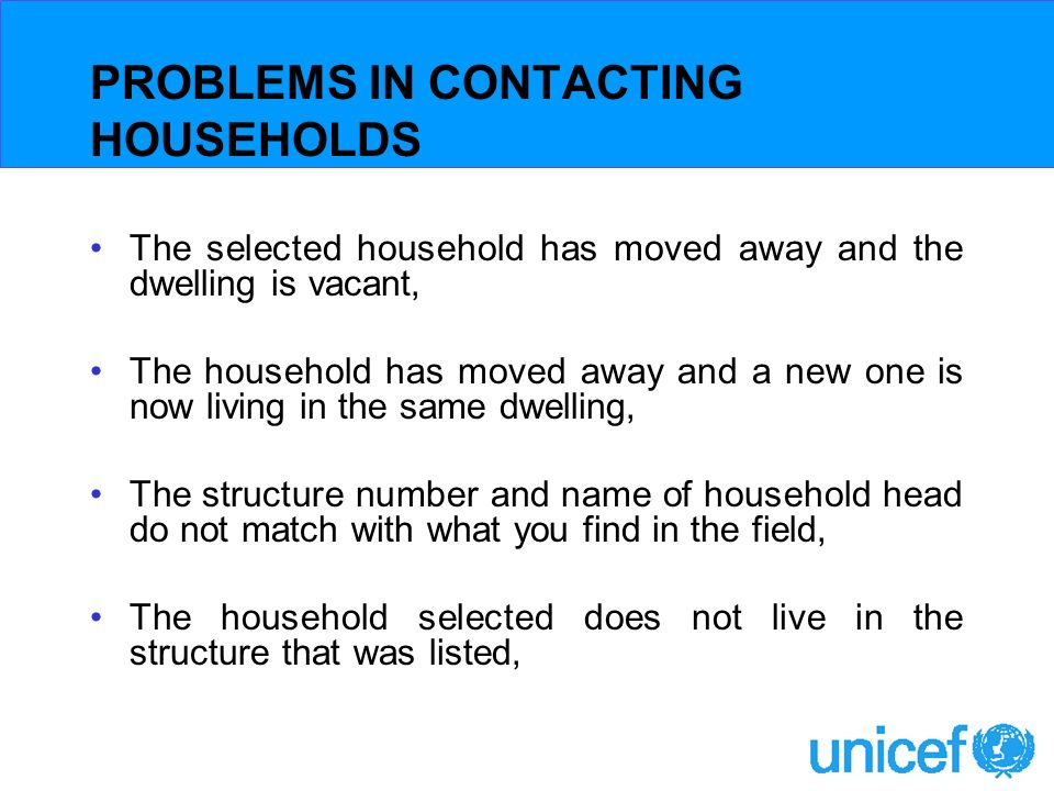 PROBLEMS IN CONTACTING HOUSEHOLDS The selected household has moved away and the dwelling is vacant, The household has moved away and a new one is now living in the same dwelling, The structure number and name of household head do not match with what you find in the field, The household selected does not live in the structure that was listed,