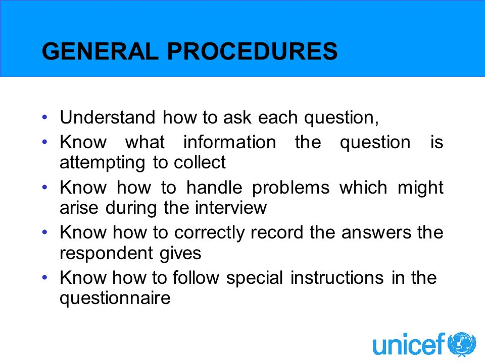 GENERAL PROCEDURES Understand how to ask each question, Know what information the question is attempting to collect Know how to handle problems which might arise during the interview Know how to correctly record the answers the respondent gives Know how to follow special instructions in the questionnaire