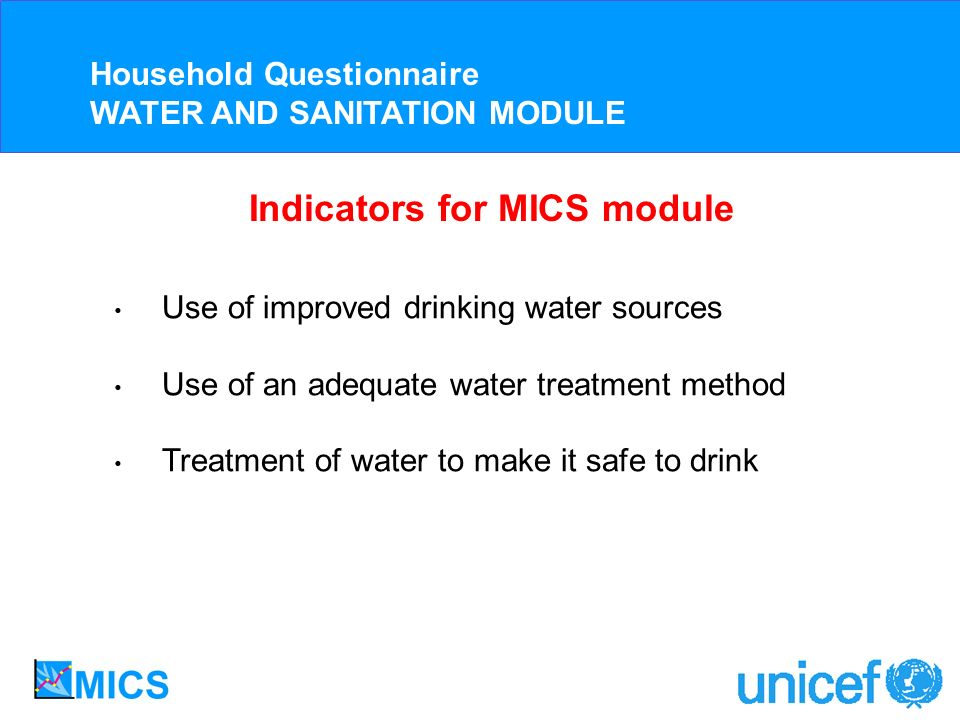 Use of improved drinking water sources Use of an adequate water treatment method Treatment of water to make it safe to drink Household Questionnaire WATER AND SANITATION MODULE Indicators for MICS module