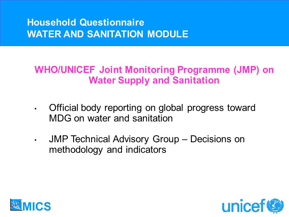 Official body reporting on global progress toward MDG on water and sanitation JMP Technical Advisory Group – Decisions on methodology and indicators WHO/UNICEF Joint Monitoring Programme (JMP) on Water Supply and Sanitation Household Questionnaire WATER AND SANITATION MODULE