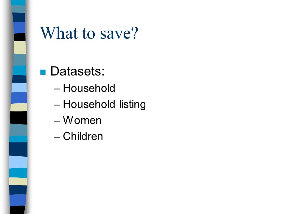What to save n Datasets: –Household –Household listing –Women –Children