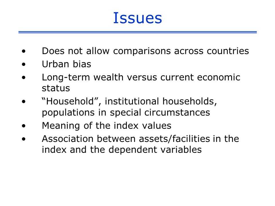 Issues Does not allow comparisons across countries Urban bias Long-term wealth versus current economic status Household, institutional households, populations in special circumstances Meaning of the index values Association between assets/facilities in the index and the dependent variables