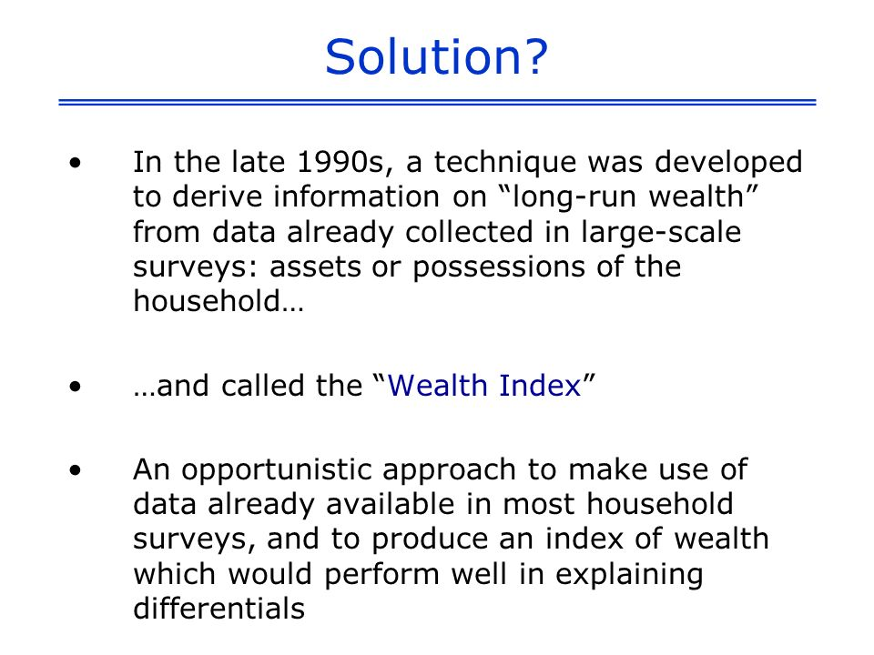 Construction of the WI Use information on assets or household possessions, thought to be indicative of wealth Generate weights (factor scores) for each of the assets through principal components analysis Weights summed by household, household members ranked according to the total score of the household in which they reside Divide the households into quintiles – each containing 20 percent of the household members