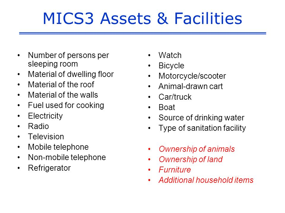 MICS3 Assets & Facilities Number of persons per sleeping room Material of dwelling floor Material of the roof Material of the walls Fuel used for cooking Electricity Radio Television Mobile telephone Non-mobile telephone Refrigerator Watch Bicycle Motorcycle/scooter Animal-drawn cart Car/truck Boat Source of drinking water Type of sanitation facility Ownership of animals Ownership of land Furniture Additional household items