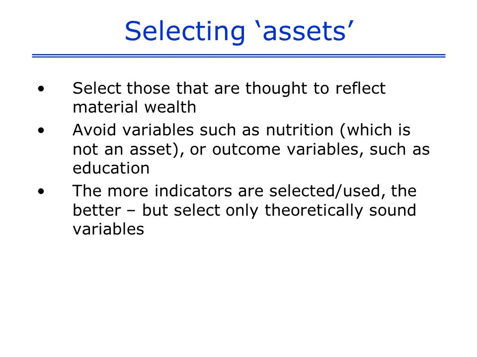 Selecting assets Select those that are thought to reflect material wealth Avoid variables such as nutrition (which is not an asset), or outcome variables, such as education The more indicators are selected/used, the better – but select only theoretically sound variables