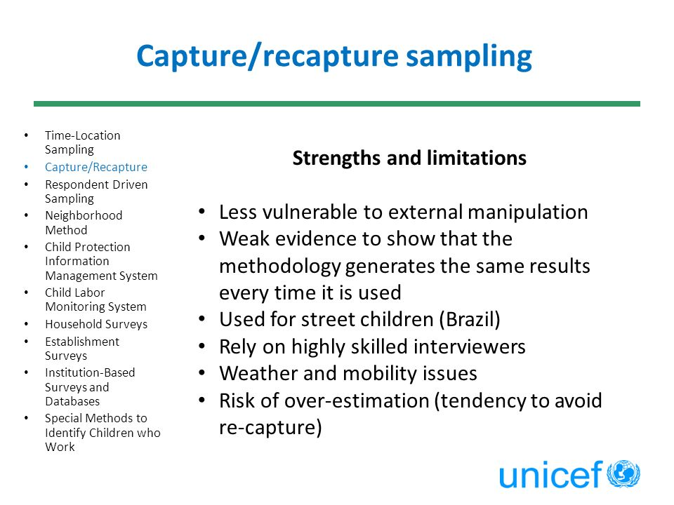 Capture/recapture sampling Time-Location Sampling Capture/Recapture Respondent Driven Sampling Neighborhood Method Child Protection Information Management System Child Labor Monitoring System Household Surveys Establishment Surveys Institution-Based Surveys and Databases Special Methods to Identify Children who Work Strengths and limitations Less vulnerable to external manipulation Weak evidence to show that the methodology generates the same results every time it is used Used for street children (Brazil) Rely on highly skilled interviewers Weather and mobility issues Risk of over-estimation (tendency to avoid re-capture)