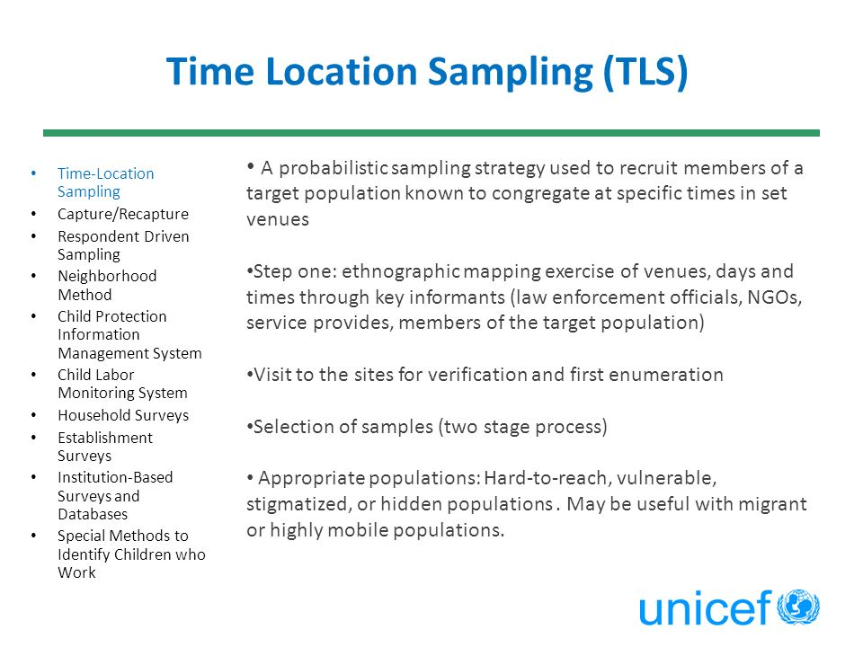 Time Location Sampling (TLS) Time-Location Sampling Capture/Recapture Respondent Driven Sampling Neighborhood Method Child Protection Information Management System Child Labor Monitoring System Household Surveys Establishment Surveys Institution-Based Surveys and Databases Special Methods to Identify Children who Work A probabilistic sampling strategy used to recruit members of a target population known to congregate at specific times in set venues Step one: ethnographic mapping exercise of venues, days and times through key informants (law enforcement officials, NGOs, service provides, members of the target population) Visit to the sites for verification and first enumeration Selection of samples (two stage process) Appropriate populations: Hard-to-reach, vulnerable, stigmatized, or hidden populations.