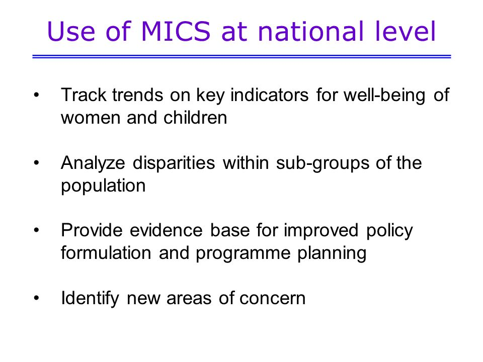 Use of MICS at national level Track trends on key indicators for well-being of women and children Analyze disparities within sub-groups of the population Provide evidence base for improved policy formulation and programme planning Identify new areas of concern
