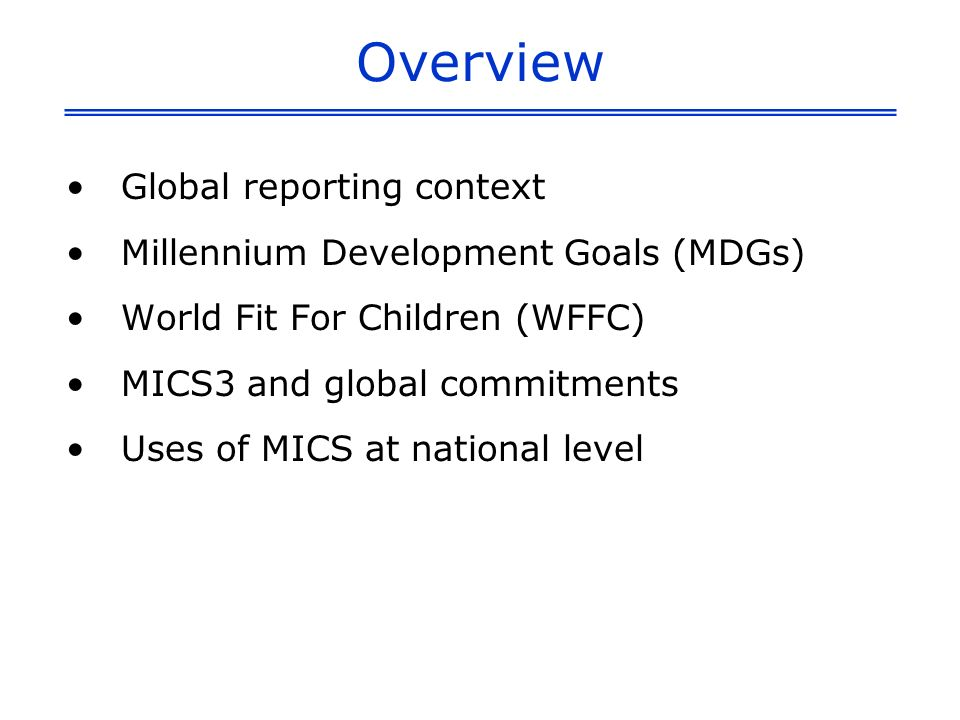 Overview Global reporting context Millennium Development Goals (MDGs) World Fit For Children (WFFC) MICS3 and global commitments Uses of MICS at national level