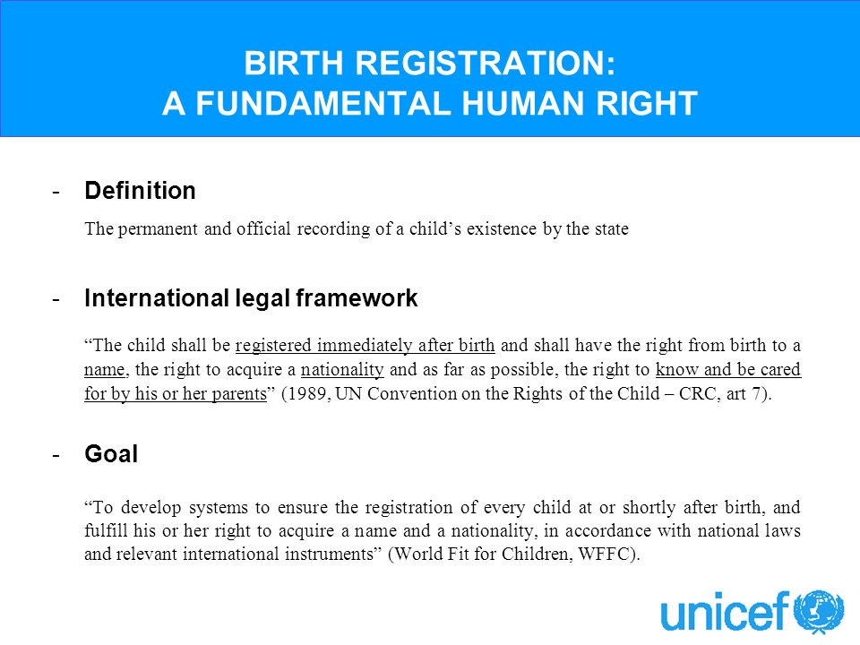 BIRTH REGISTRATION: A FUNDAMENTAL HUMAN RIGHT -Definition The permanent and official recording of a childs existence by the state -International legal framework The child shall be registered immediately after birth and shall have the right from birth to a name, the right to acquire a nationality and as far as possible, the right to know and be cared for by his or her parents (1989, UN Convention on the Rights of the Child – CRC, art 7).
