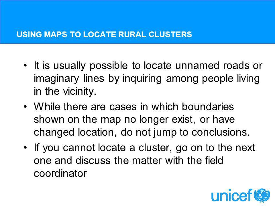 USING MAPS TO LOCATE RURAL CLUSTERS It is usually possible to locate unnamed roads or imaginary lines by inquiring among people living in the vicinity.