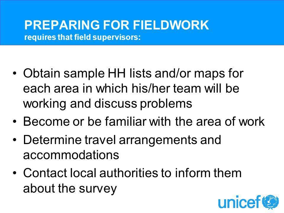 PREPARING FOR FIELDWORK requires that field supervisors: Obtain sample HH lists and/or maps for each area in which his/her team will be working and discuss problems Become or be familiar with the area of work Determine travel arrangements and accommodations Contact local authorities to inform them about the survey