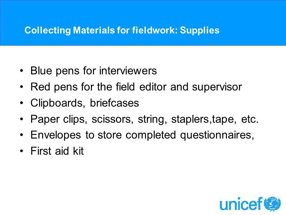 Collecting Materials for fieldwork: Supplies Blue pens for interviewers Red pens for the field editor and supervisor Clipboards, briefcases Paper clips, scissors, string, staplers,tape, etc.