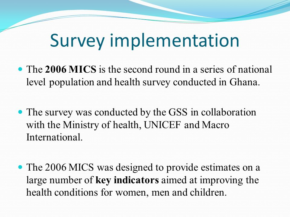 Survey implementation The 2006 MICS is the second round in a series of national level population and health survey conducted in Ghana.