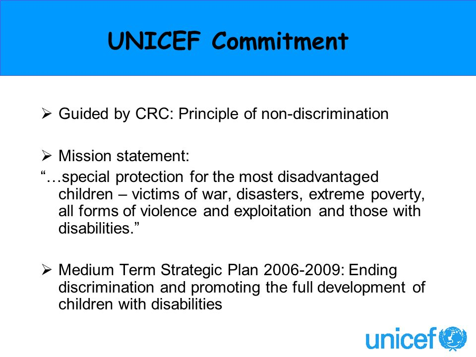UNICEF Commitment Guided by CRC: Principle of non-discrimination Mission statement: …special protection for the most disadvantaged children – victims of war, disasters, extreme poverty, all forms of violence and exploitation and those with disabilities.