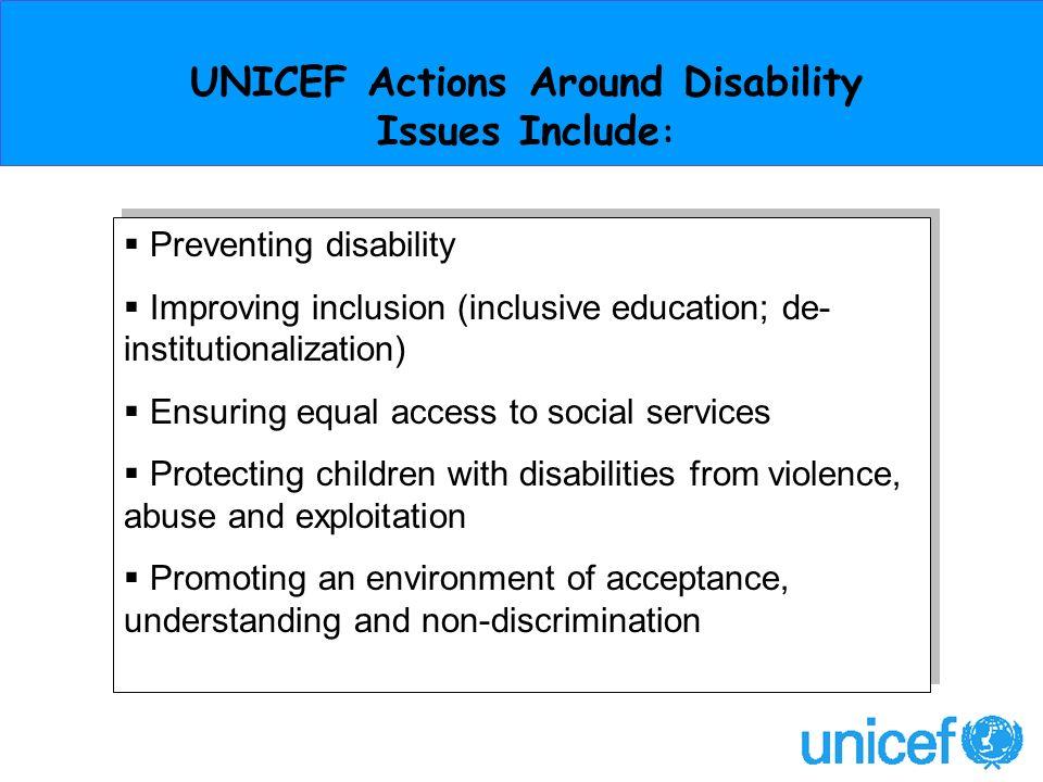UNICEF Actions Around Disability Issues Include : Preventing disability Improving inclusion (inclusive education; de- institutionalization) Ensuring equal access to social services Protecting children with disabilities from violence, abuse and exploitation Promoting an environment of acceptance, understanding and non-discrimination Preventing disability Improving inclusion (inclusive education; de- institutionalization) Ensuring equal access to social services Protecting children with disabilities from violence, abuse and exploitation Promoting an environment of acceptance, understanding and non-discrimination