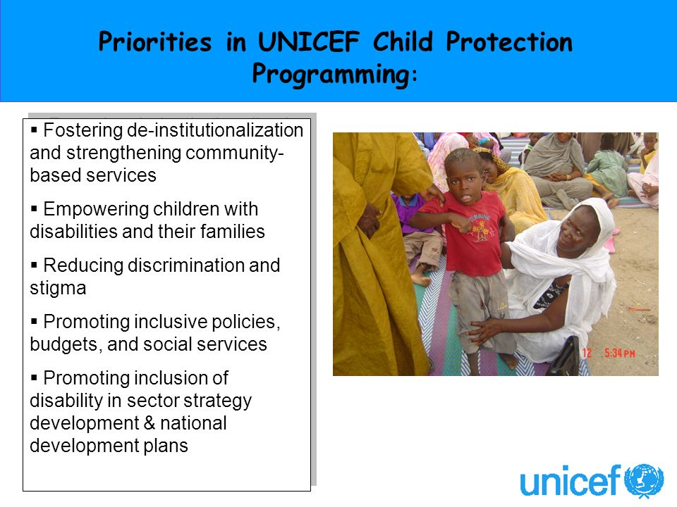 Priorities in UNICEF Child Protection Programming : Fostering de-institutionalization and strengthening community- based services Empowering children with disabilities and their families Reducing discrimination and stigma Promoting inclusive policies, budgets, and social services Promoting inclusion of disability in sector strategy development & national development plans Fostering de-institutionalization and strengthening community- based services Empowering children with disabilities and their families Reducing discrimination and stigma Promoting inclusive policies, budgets, and social services Promoting inclusion of disability in sector strategy development & national development plans