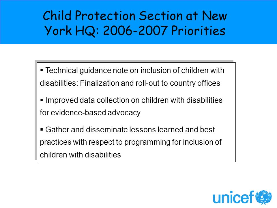 Technical guidance note on inclusion of children with disabilities: Finalization and roll-out to country offices Improved data collection on children with disabilities for evidence-based advocacy Gather and disseminate lessons learned and best practices with respect to programming for inclusion of children with disabilities Technical guidance note on inclusion of children with disabilities: Finalization and roll-out to country offices Improved data collection on children with disabilities for evidence-based advocacy Gather and disseminate lessons learned and best practices with respect to programming for inclusion of children with disabilities Child Protection Section at New York HQ: Priorities