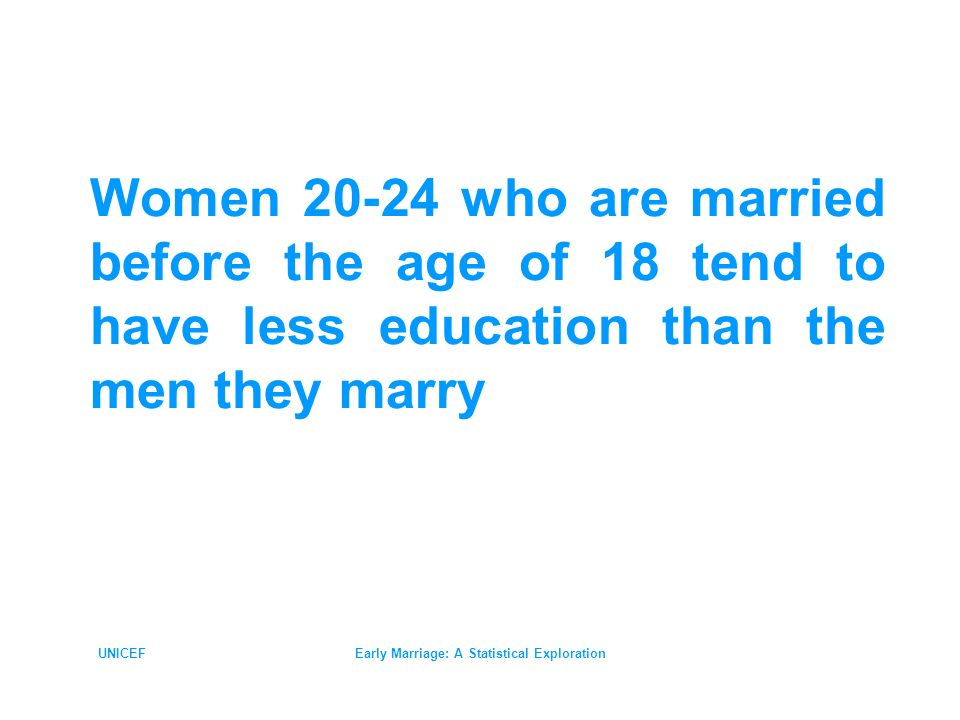 UNICEFEarly Marriage: A Statistical Exploration Women 20-24 who are married before the age of 18 tend to have less education than the men they marry