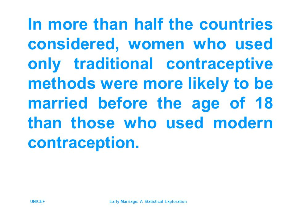 UNICEFEarly Marriage: A Statistical Exploration In more than half the countries considered, women who used only traditional contraceptive methods were more likely to be married before the age of 18 than those who used modern contraception.