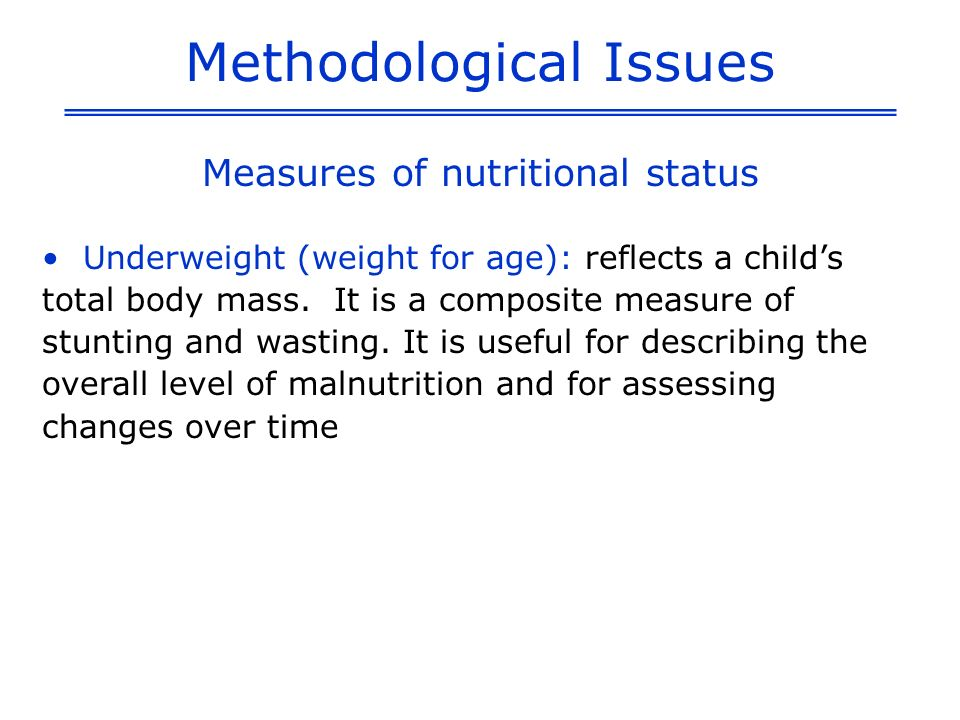 Definition of Indicators % of children under five that fall below minus 2 standard deviations from the median weight for height of the standard NCHS reference population (moderate & severe) Numerator: Number of children under age five that fall below minus two standard deviations from the median weight for height of the NCHS/WHO standard (moderate and severe); number that fall below minus three standard deviations (severe) Denominator: Total number of children under age five that were weighed and measured Wasting Prevalence