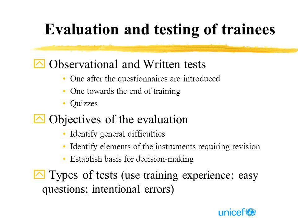 Evaluation and testing of trainees y Observational and Written tests One after the questionnaires are introduced One towards the end of training Quizzes y Objectives of the evaluation Identify general difficulties Identify elements of the instruments requiring revision Establish basis for decision-making y Types of tests (use training experience; easy questions; intentional errors)