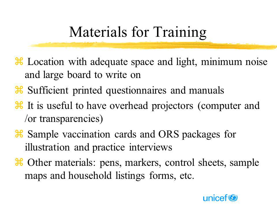 Materials for Training z Location with adequate space and light, minimum noise and large board to write on z Sufficient printed questionnaires and manuals z It is useful to have overhead projectors (computer and /or transparencies) z Sample vaccination cards and ORS packages for illustration and practice interviews z Other materials: pens, markers, control sheets, sample maps and household listings forms, etc.