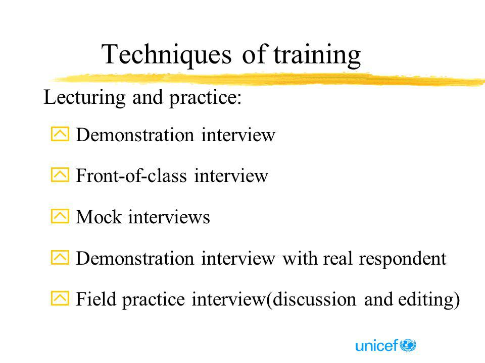 Techniques of training Lecturing and practice: y Demonstration interview y Front-of-class interview y Mock interviews y Demonstration interview with real respondent y Field practice interview(discussion and editing)