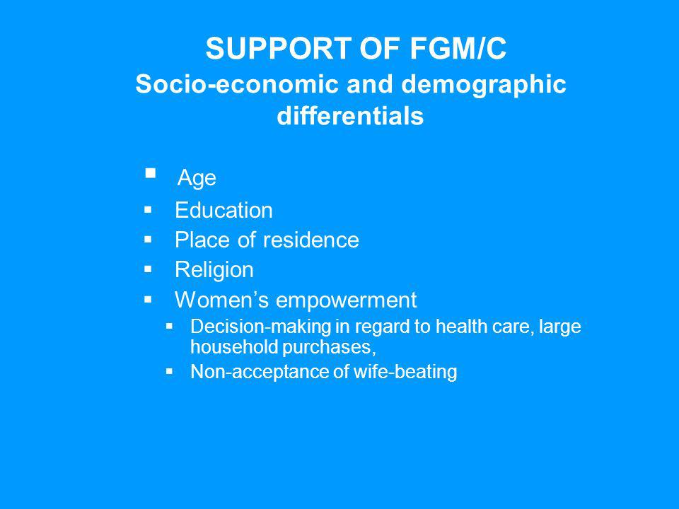 SUPPORT OF FGM/C Socio-economic and demographic differentials Age Education Place of residence Religion Womens empowerment Decision-making in regard to health care, large household purchases, Non-acceptance of wife-beating