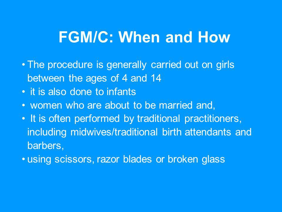 FGM/C: When and How The procedure is generally carried out on girls between the ages of 4 and 14 it is also done to infants women who are about to be married and, It is often performed by traditional practitioners, including midwives/traditional birth attendants and barbers, using scissors, razor blades or broken glass