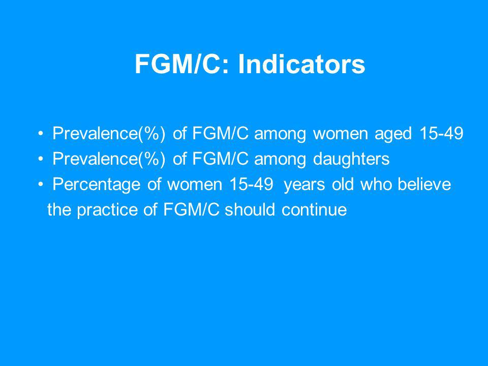 FGM/C: Indicators Prevalence(%) of FGM/C among women aged 15-49 Prevalence(%) of FGM/C among daughters Percentage of women 15-49 years old who believe the practice of FGM/C should continue