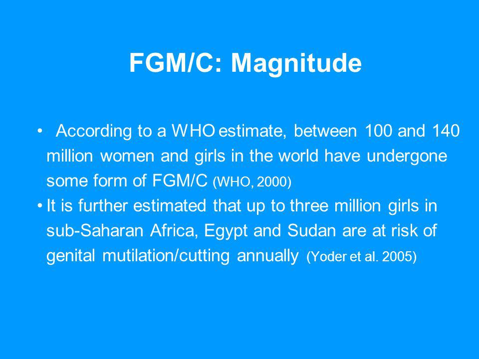 FGM/C: Magnitude According to a WHO estimate, between 100 and 140 million women and girls in the world have undergone some form of FGM/C (WHO, 2000) It is further estimated that up to three million girls in sub-Saharan Africa, Egypt and Sudan are at risk of genital mutilation/cutting annually (Yoder et al.