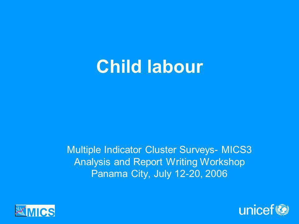 Child labour Multiple Indicator Cluster Surveys- MICS3 Analysis and Report Writing Workshop Panama City, July 12-20, 2006