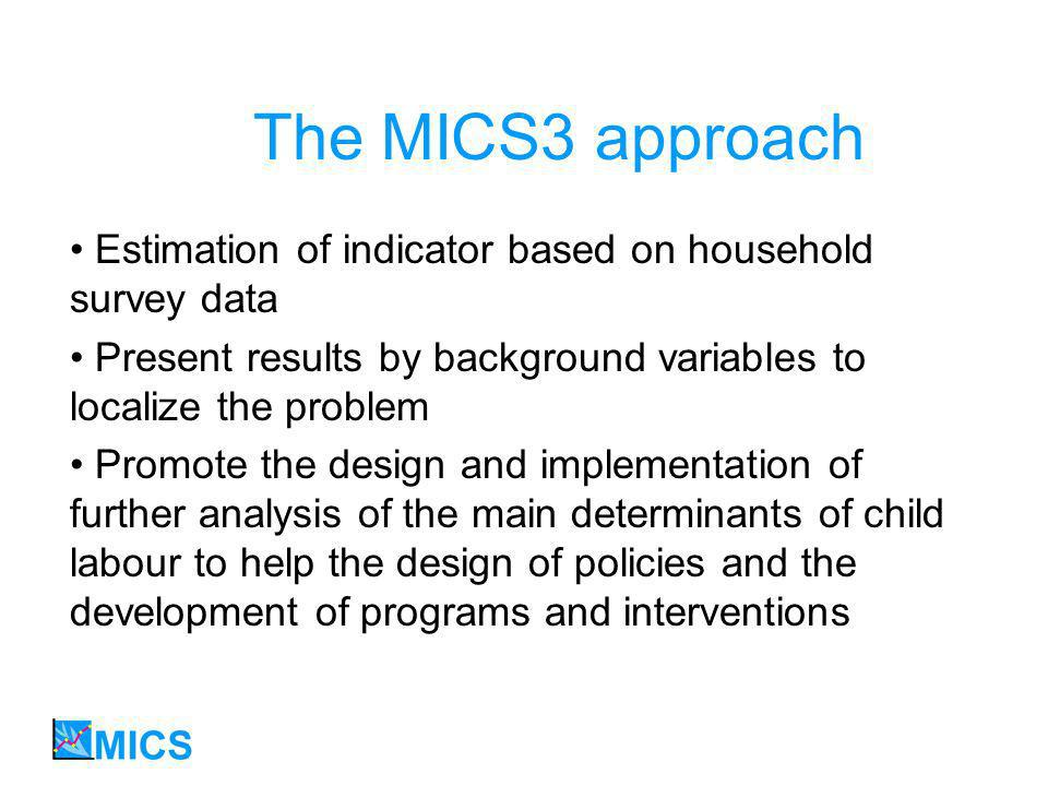 The MICS3 approach Estimation of indicator based on household survey data Present results by background variables to localize the problem Promote the design and implementation of further analysis of the main determinants of child labour to help the design of policies and the development of programs and interventions