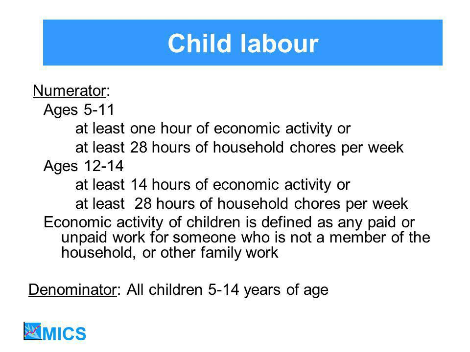 Child labour Numerator: Ages 5-11 at least one hour of economic activity or at least 28 hours of household chores per week Ages 12-14 at least 14 hours of economic activity or at least 28 hours of household chores per week Economic activity of children is defined as any paid or unpaid work for someone who is not a member of the household, or other family work Denominator: All children 5-14 years of age