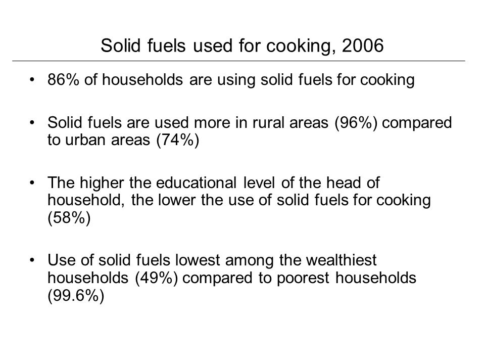 Solid fuels used for cooking, % of households are using solid fuels for cooking Solid fuels are used more in rural areas (96%) compared to urban areas (74%) The higher the educational level of the head of household, the lower the use of solid fuels for cooking (58%) Use of solid fuels lowest among the wealthiest households (49%) compared to poorest households (99.6%)