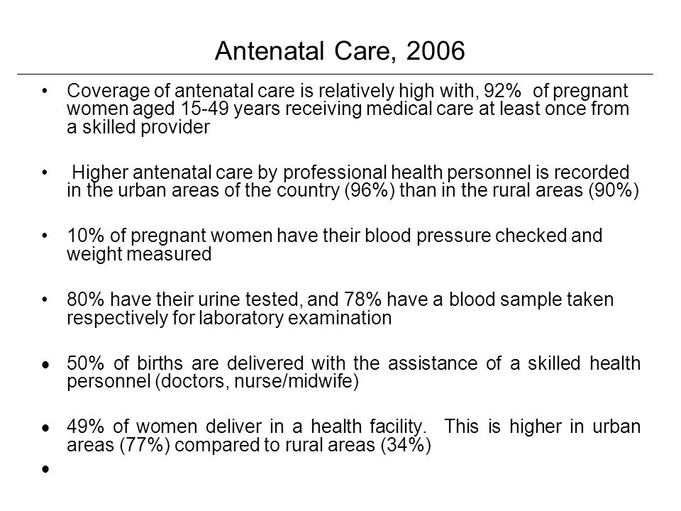 Antenatal Care, 2006 Coverage of antenatal care is relatively high with, 92% of pregnant women aged 15-49 years receiving medical care at least once from a skilled provider Higher antenatal care by professional health personnel is recorded in the urban areas of the country (96%) than in the rural areas (90%) 10% of pregnant women have their blood pressure checked and weight measured 80% have their urine tested, and 78% have a blood sample taken respectively for laboratory examination 50% of births are delivered with the assistance of a skilled health personnel (doctors, nurse/midwife) 49% of women deliver in a health facility.