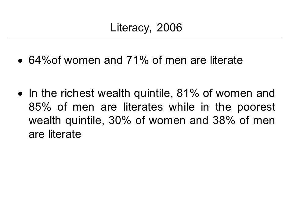 Literacy, 2006 64%of women and 71% of men are literate In the richest wealth quintile, 81% of women and 85% of men are literates while in the poorest wealth quintile, 30% of women and 38% of men are literate