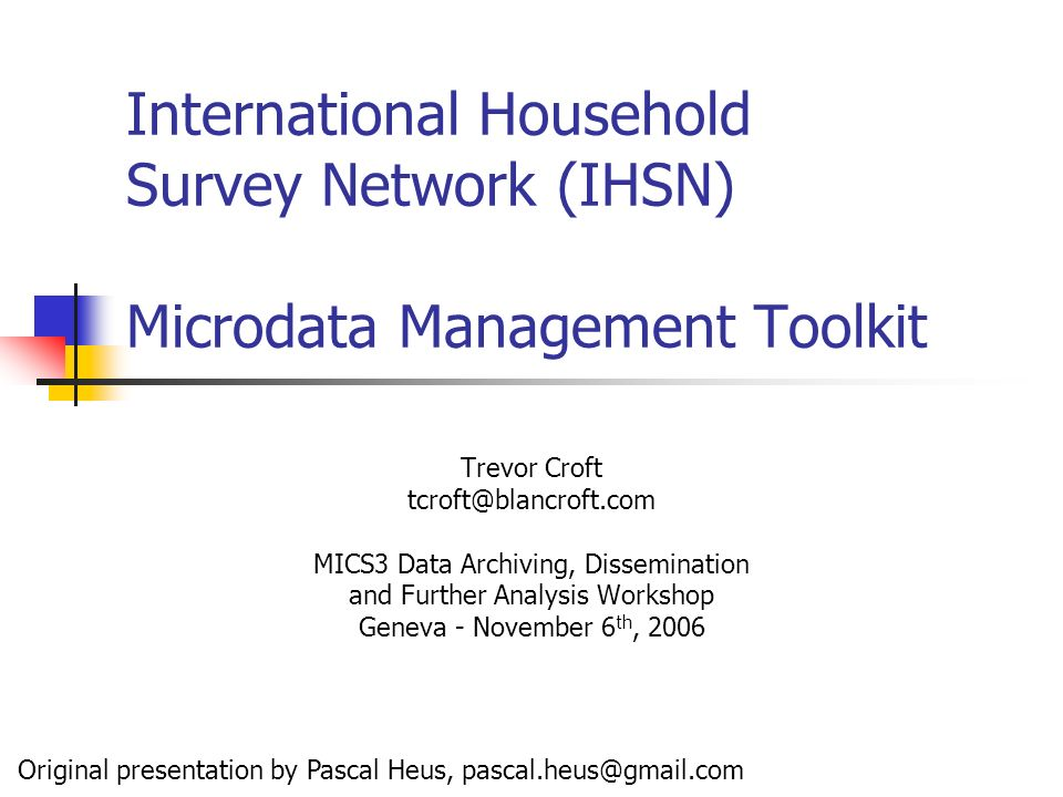 International Household Survey Network (IHSN) Microdata Management Toolkit Trevor Croft tcroft@blancroft.com MICS3 Data Archiving, Dissemination and Further Analysis Workshop Geneva - November 6 th, 2006 Original presentation by Pascal Heus, pascal.heus@gmail.com