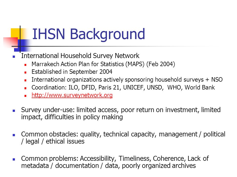 IHSN Activities Coordinating survey programs Web based information on planned surveys Harmonizing concepts & methods Planning, sampling, questionnaire design, processing, data disclosure & confidentiality, etc.