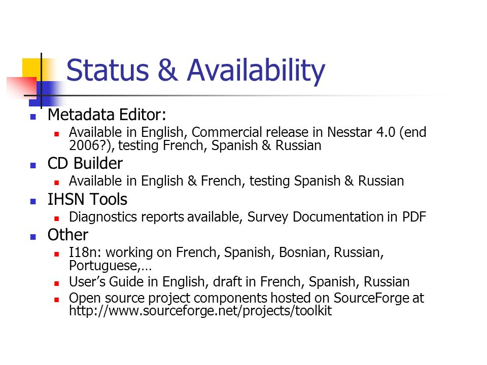 Status & Availability Metadata Editor: Available in English, Commercial release in Nesstar 4.0 (end 2006 ), testing French, Spanish & Russian CD Builder Available in English & French, testing Spanish & Russian IHSN Tools Diagnostics reports available, Survey Documentation in PDF Other I18n: working on French, Spanish, Bosnian, Russian, Portuguese,… Users Guide in English, draft in French, Spanish, Russian Open source project components hosted on SourceForge at http://www.sourceforge.net/projects/toolkit