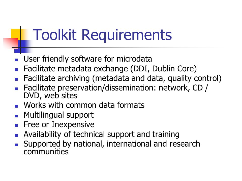 Toolkit Requirements User friendly software for microdata Facilitate metadata exchange (DDI, Dublin Core) Facilitate archiving (metadata and data, quality control) Facilitate preservation/dissemination: network, CD / DVD, web sites Works with common data formats Multilingual support Free or Inexpensive Availability of technical support and training Supported by national, international and research communities