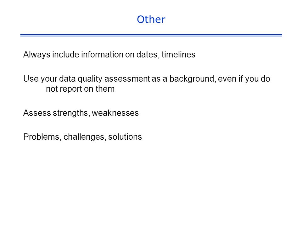 Other Always include information on dates, timelines Use your data quality assessment as a background, even if you do not report on them Assess strengths, weaknesses Problems, challenges, solutions
