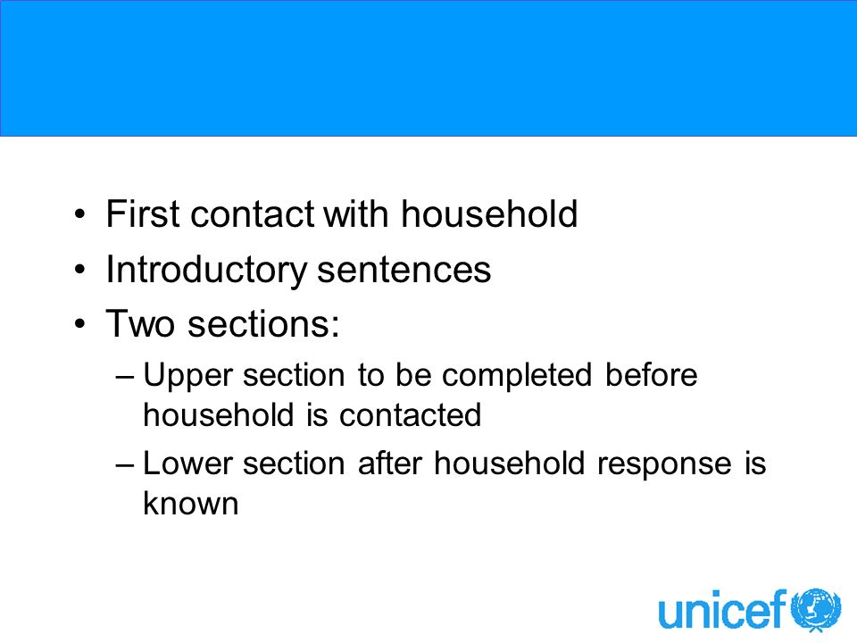 First contact with household Introductory sentences Two sections: –Upper section to be completed before household is contacted –Lower section after household response is known